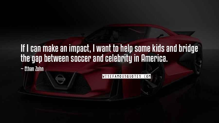 Ethan Zohn quotes: If I can make an impact, I want to help some kids and bridge the gap between soccer and celebrity in America.