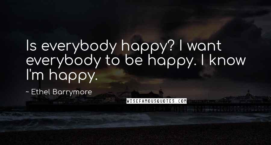 Ethel Barrymore quotes: Is everybody happy? I want everybody to be happy. I know I'm happy.