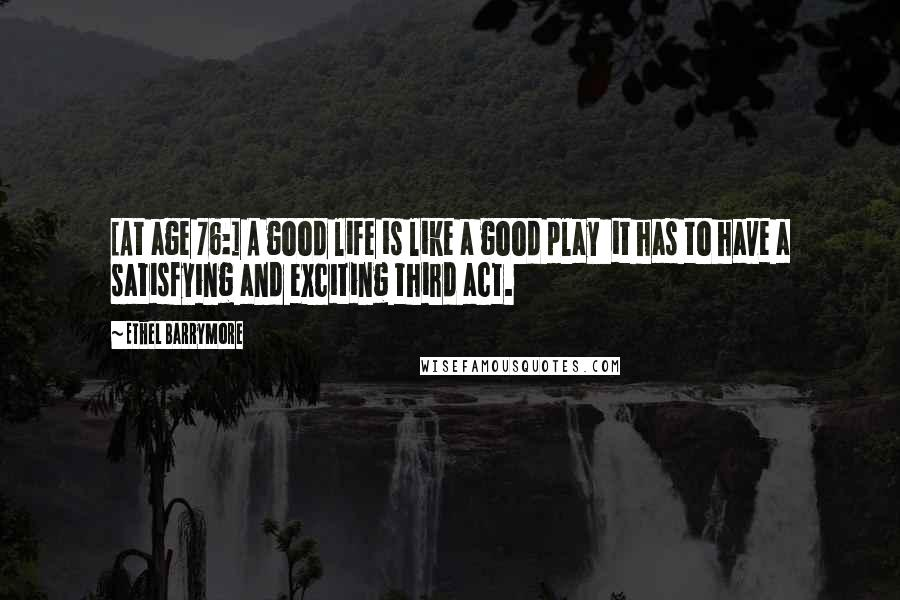 Ethel Barrymore quotes: [At age 76:] A good life is like a good play it has to have a satisfying and exciting third act.