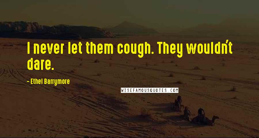 Ethel Barrymore quotes: I never let them cough. They wouldn't dare.