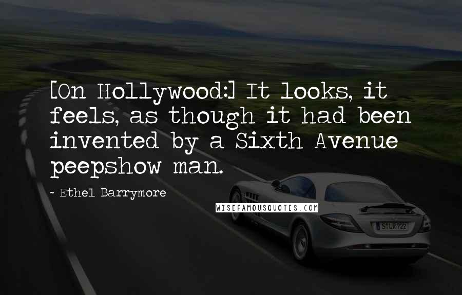 Ethel Barrymore quotes: [On Hollywood:] It looks, it feels, as though it had been invented by a Sixth Avenue peepshow man.
