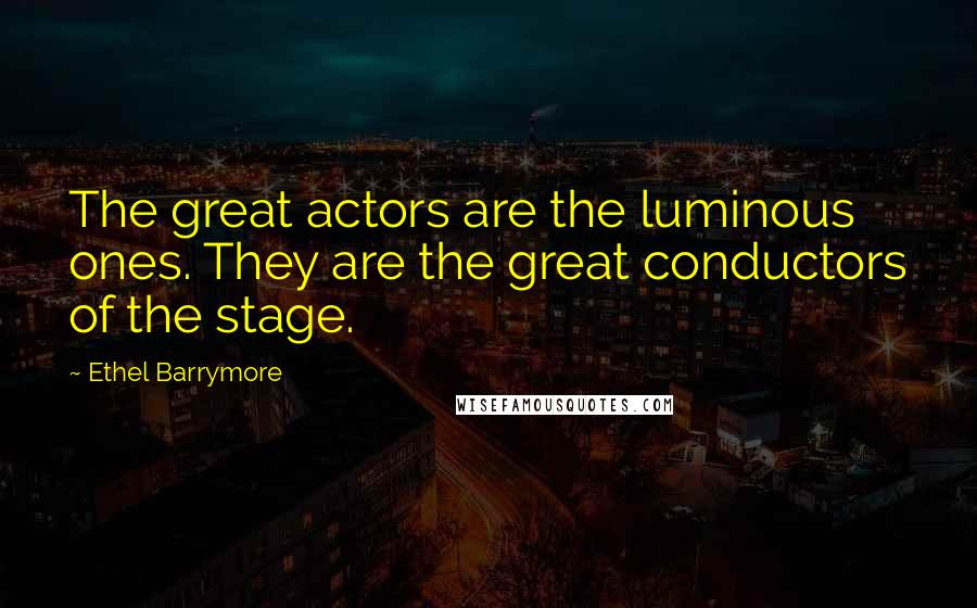 Ethel Barrymore quotes: The great actors are the luminous ones. They are the great conductors of the stage.