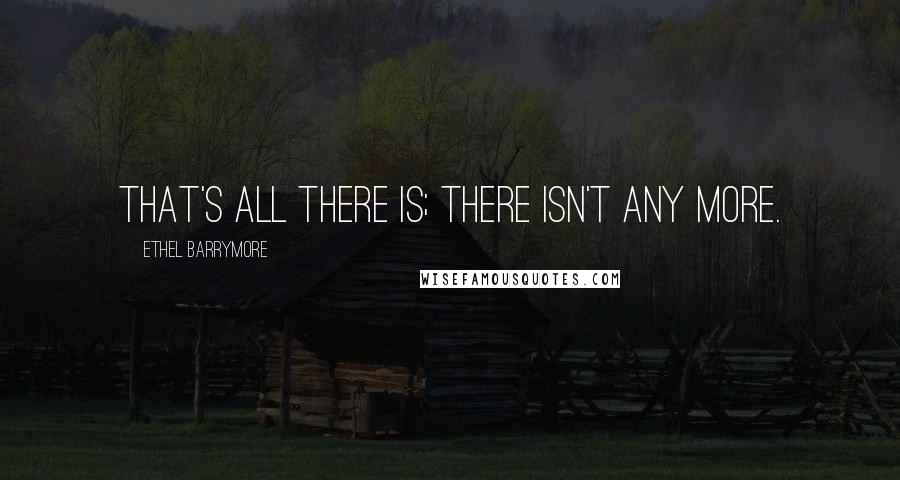 Ethel Barrymore quotes: That's all there is; there isn't any more.