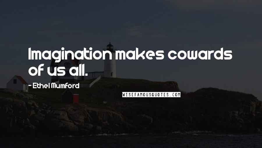 Ethel Mumford quotes: Imagination makes cowards of us all.