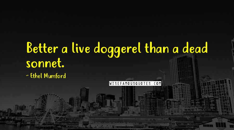 Ethel Mumford quotes: Better a live doggerel than a dead sonnet.