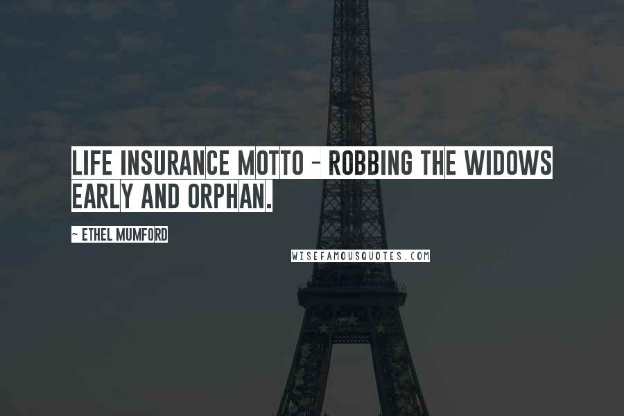 Ethel Mumford quotes: Life Insurance Motto - Robbing the widows early and orphan.