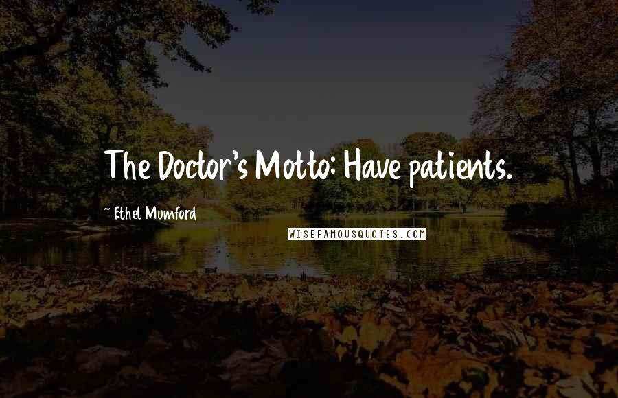 Ethel Mumford quotes: The Doctor's Motto: Have patients.