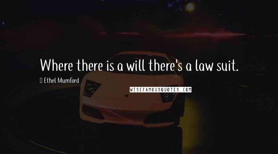 Ethel Mumford quotes: Where there is a will there's a law suit.