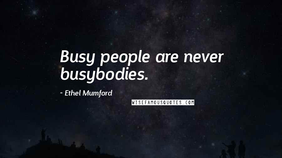 Ethel Mumford quotes: Busy people are never busybodies.