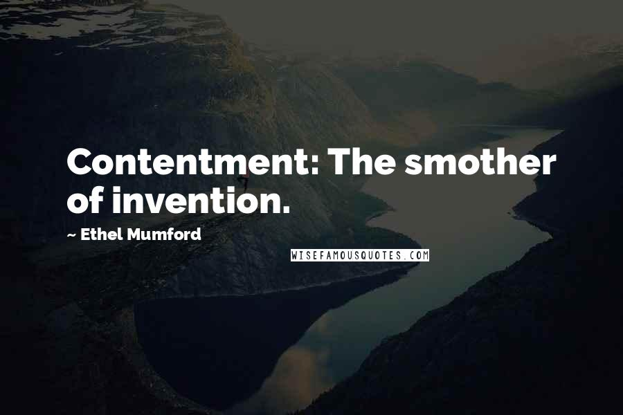 Ethel Mumford quotes: Contentment: The smother of invention.