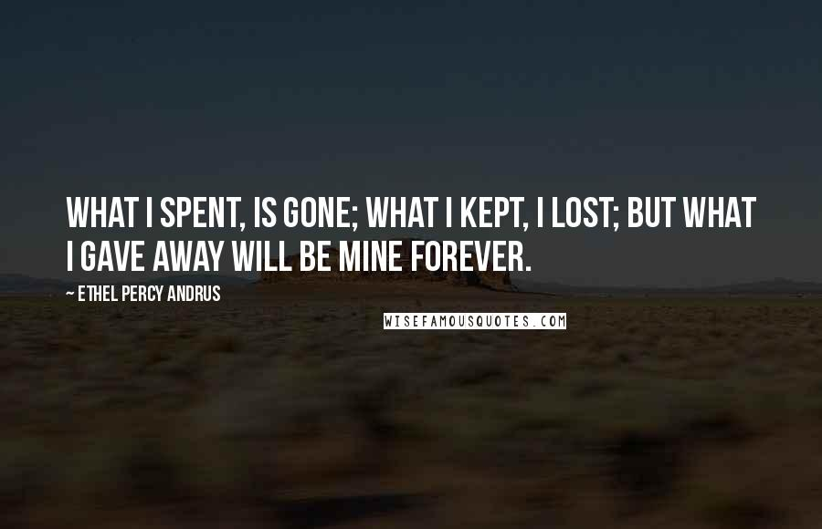 Ethel Percy Andrus quotes: What I spent, is gone; what I kept, I lost; but what I gave away will be mine forever.