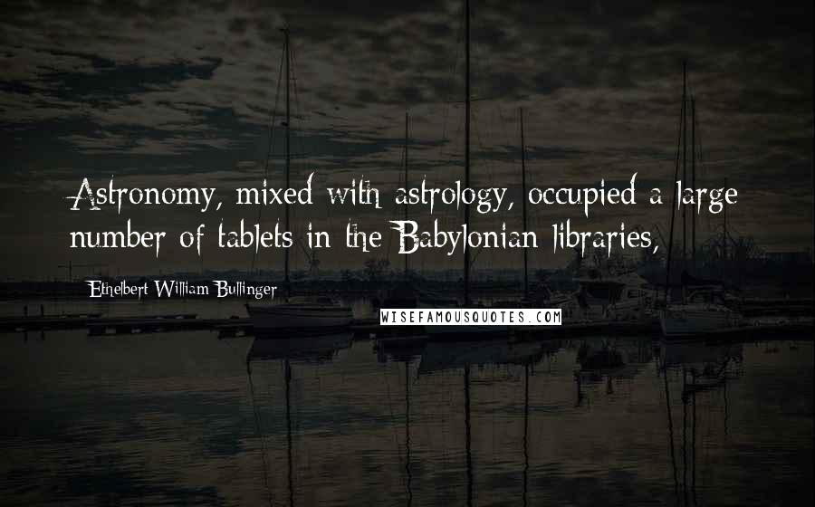 Ethelbert William Bullinger quotes: Astronomy, mixed with astrology, occupied a large number of tablets in the Babylonian libraries,