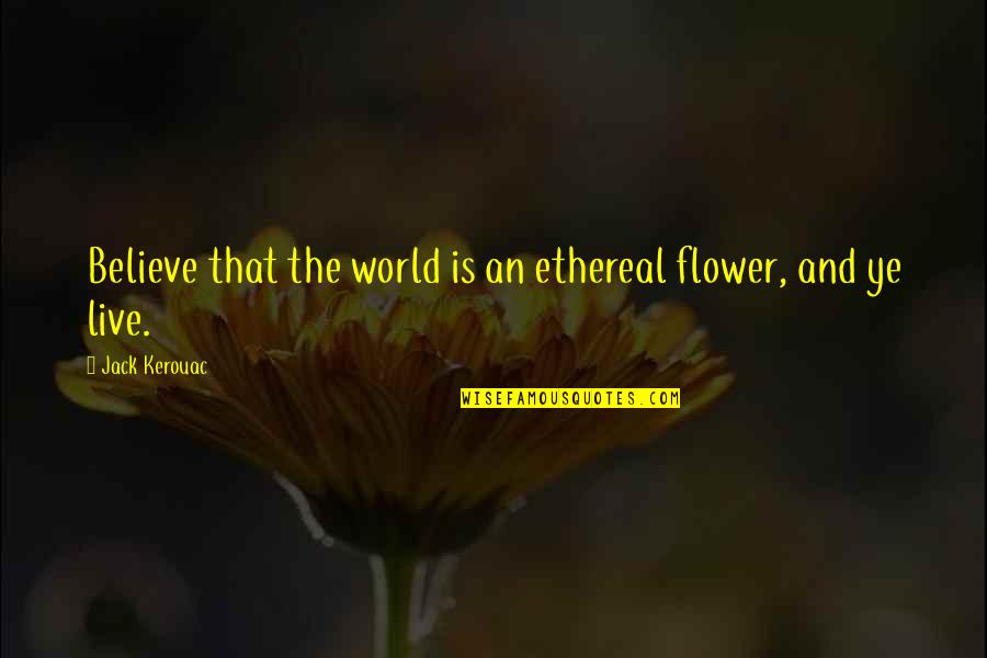 Ethereal Quotes By Jack Kerouac: Believe that the world is an ethereal flower,