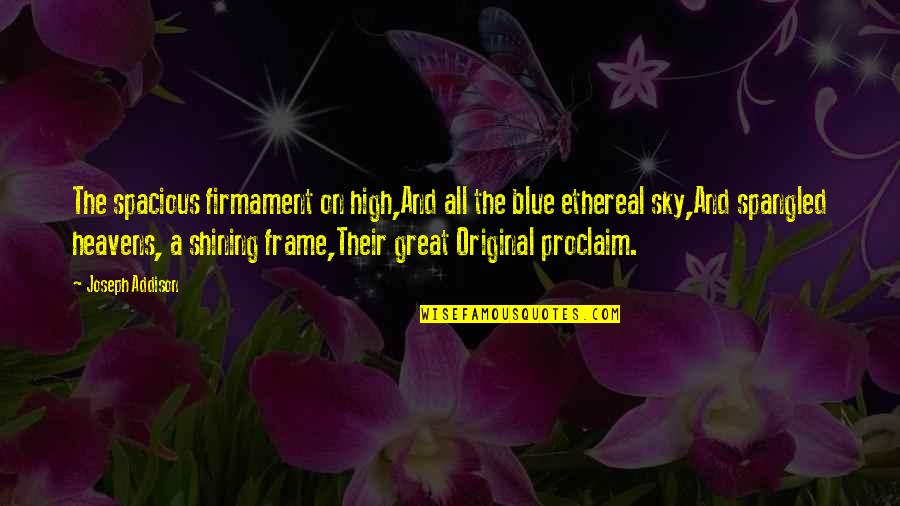Ethereal Quotes By Joseph Addison: The spacious firmament on high,And all the blue