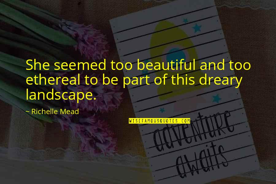 Ethereal Quotes By Richelle Mead: She seemed too beautiful and too ethereal to
