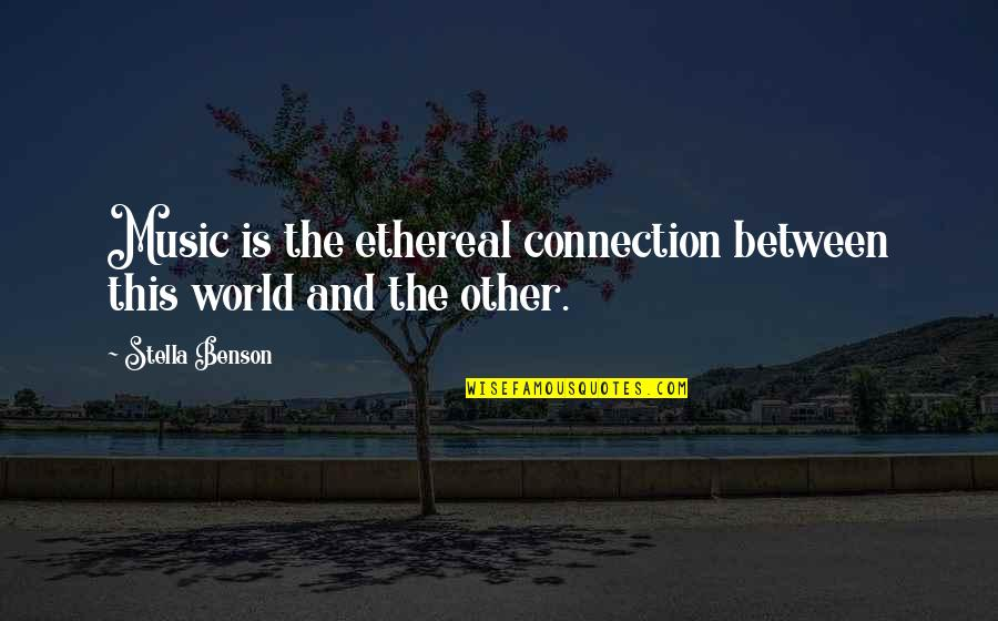 Ethereal Quotes By Stella Benson: Music is the ethereal connection between this world