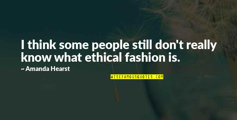 Ethical Quotes By Amanda Hearst: I think some people still don't really know