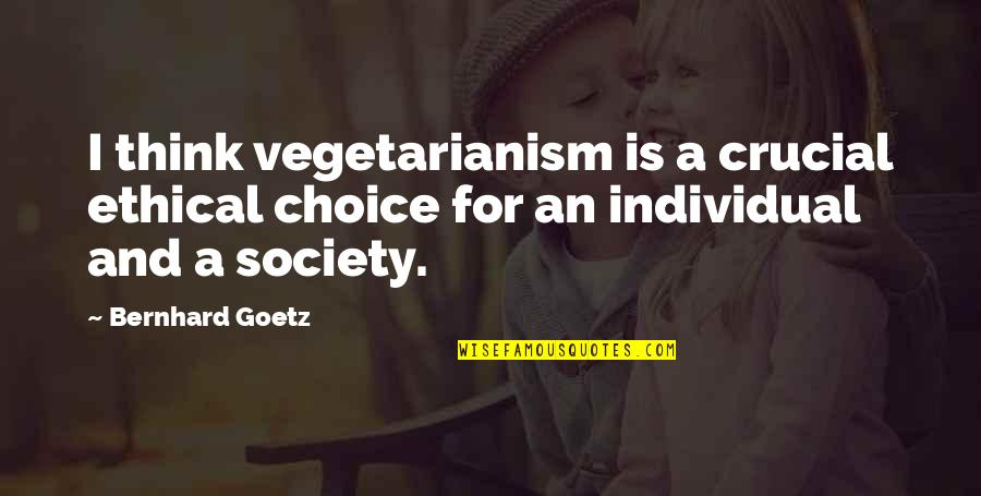 Ethical Quotes By Bernhard Goetz: I think vegetarianism is a crucial ethical choice
