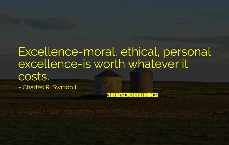 Ethical Quotes By Charles R. Swindoll: Excellence-moral, ethical, personal excellence-is worth whatever it costs.