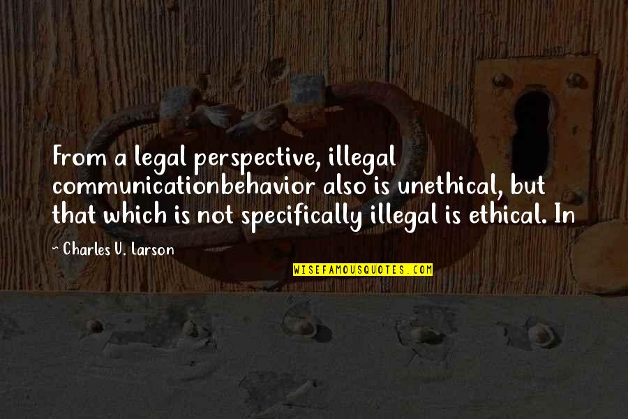 Ethical Quotes By Charles U. Larson: From a legal perspective, illegal communicationbehavior also is