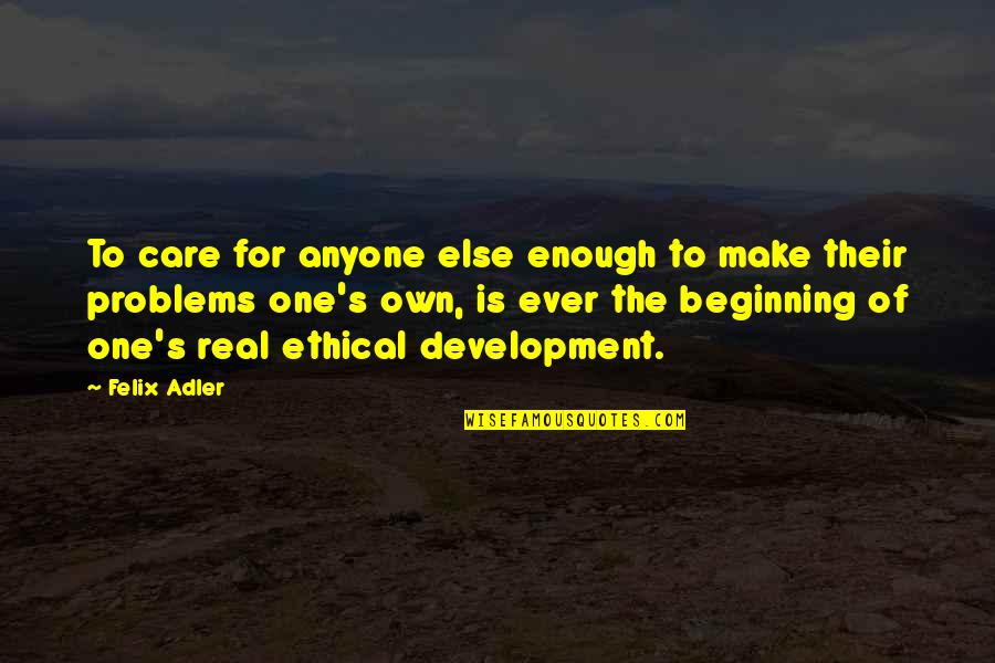 Ethical Quotes By Felix Adler: To care for anyone else enough to make