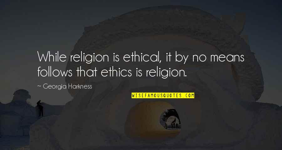 Ethical Quotes By Georgia Harkness: While religion is ethical, it by no means