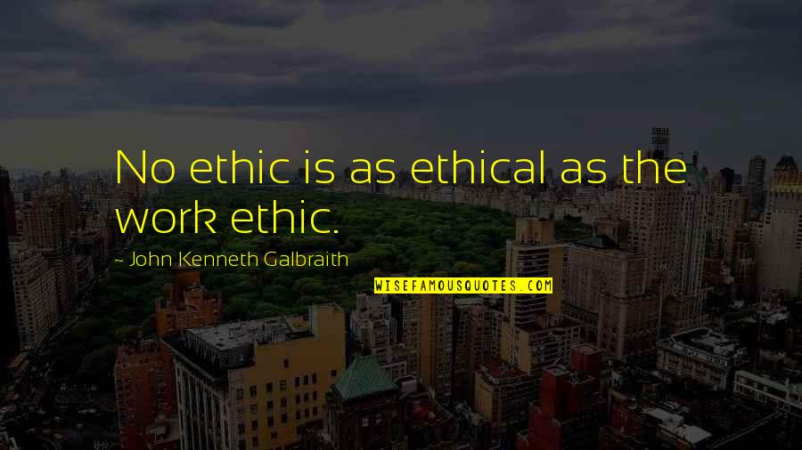 Ethical Quotes By John Kenneth Galbraith: No ethic is as ethical as the work
