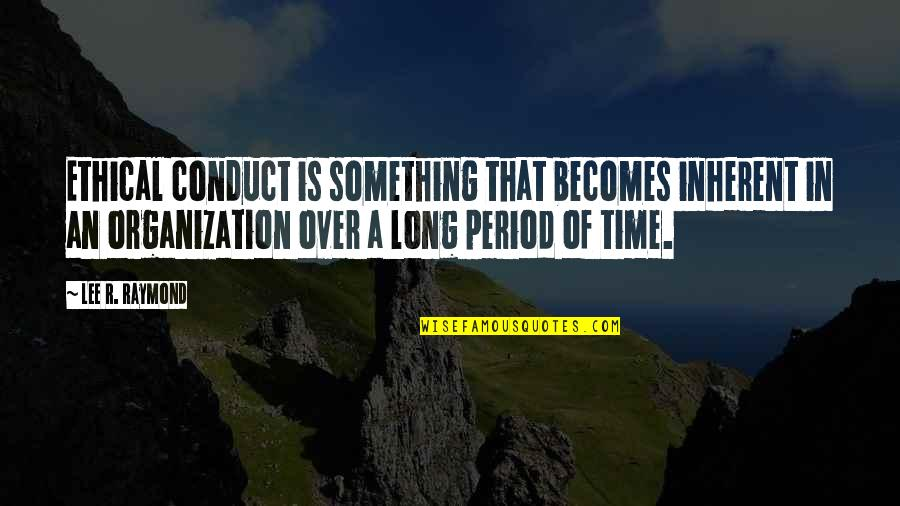 Ethical Quotes By Lee R. Raymond: Ethical conduct is something that becomes inherent in