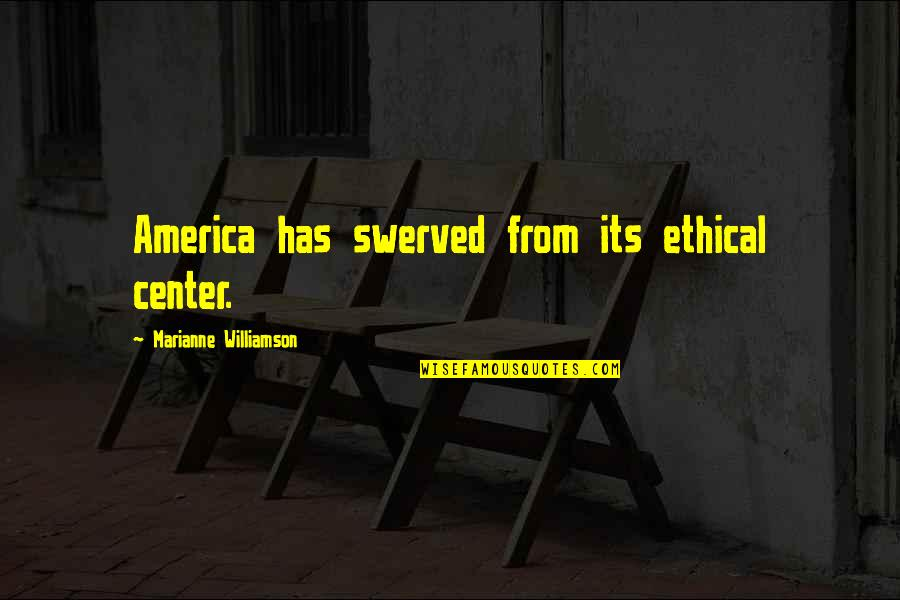 Ethical Quotes By Marianne Williamson: America has swerved from its ethical center.
