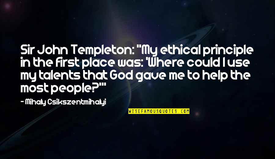 """Ethical Quotes By Mihaly Csikszentmihalyi: Sir John Templeton: """"My ethical principle in the"""