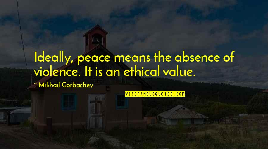 Ethical Quotes By Mikhail Gorbachev: Ideally, peace means the absence of violence. It