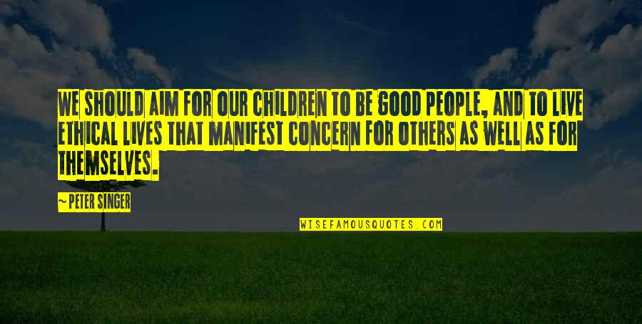 Ethical Quotes By Peter Singer: We should aim for our children to be
