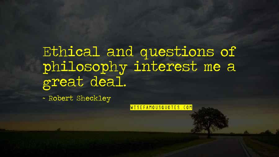 Ethical Quotes By Robert Sheckley: Ethical and questions of philosophy interest me a