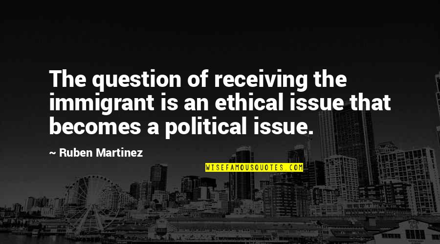 Ethical Quotes By Ruben Martinez: The question of receiving the immigrant is an