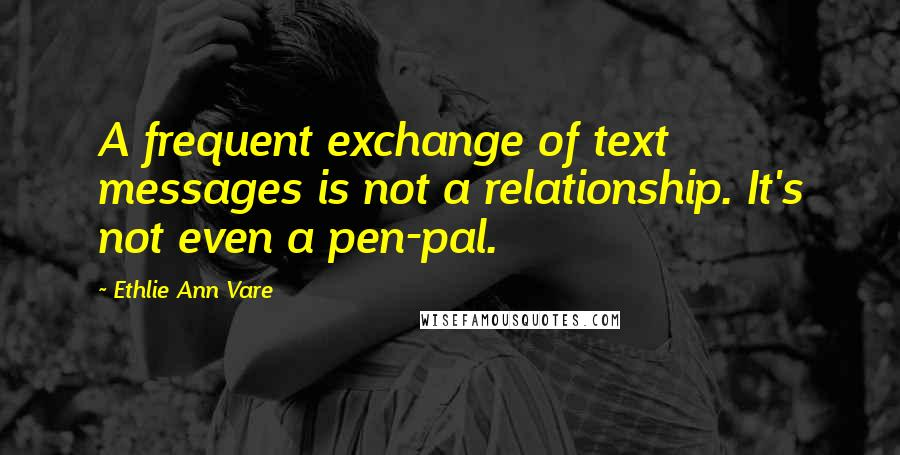 Ethlie Ann Vare quotes: A frequent exchange of text messages is not a relationship. It's not even a pen-pal.