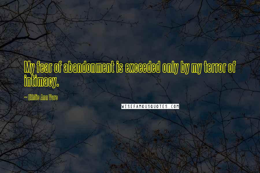 Ethlie Ann Vare quotes: My fear of abandonment is exceeded only by my terror of intimacy.