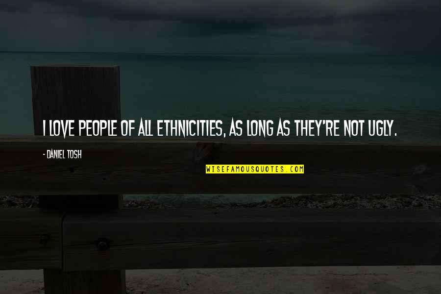 Ethnicities Quotes By Daniel Tosh: I love people of all ethnicities, as long