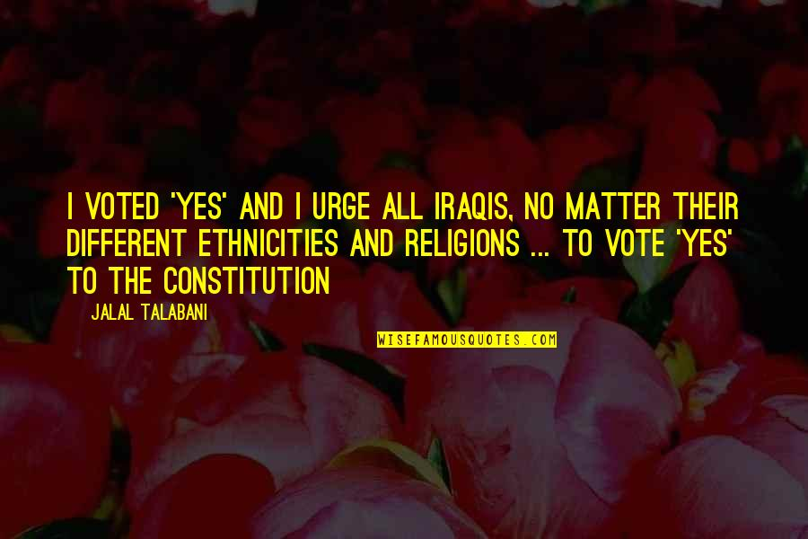 Ethnicities Quotes By Jalal Talabani: I voted 'yes' and I urge all Iraqis,
