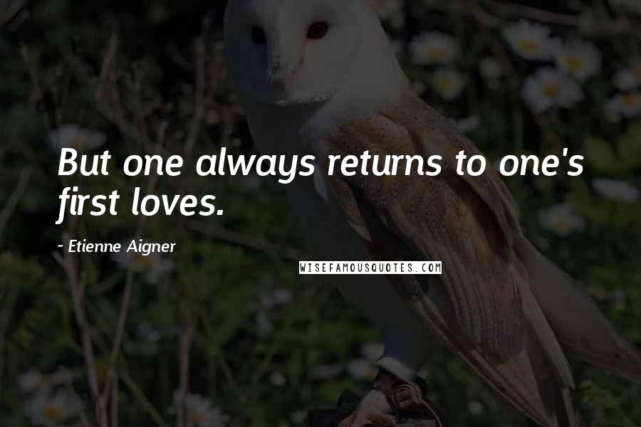 Etienne Aigner quotes: But one always returns to one's first loves.