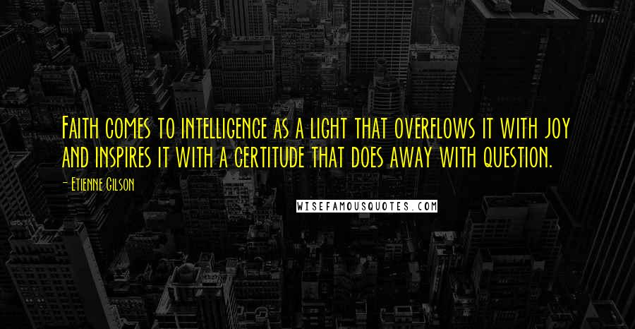 Etienne Gilson quotes: Faith comes to intelligence as a light that overflows it with joy and inspires it with a certitude that does away with question.