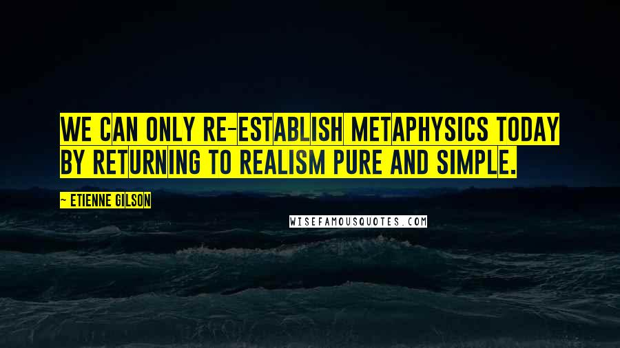 Etienne Gilson quotes: we can only re-establish metaphysics today by returning to realism pure and simple.