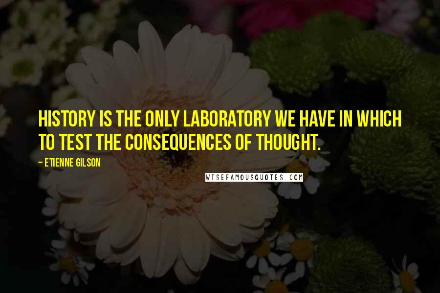 Etienne Gilson quotes: History is the only laboratory we have in which to test the consequences of thought.