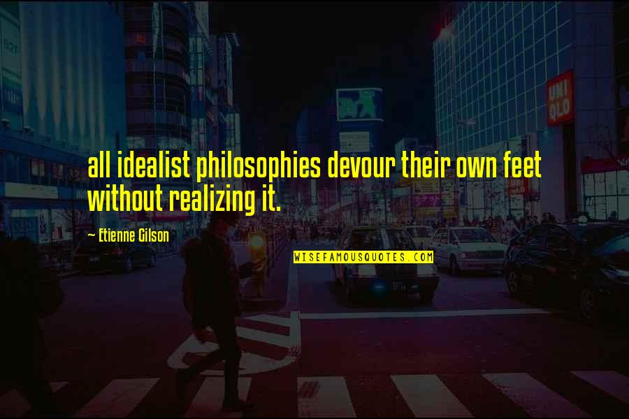 Etienne Gilson Quotes By Etienne Gilson: all idealist philosophies devour their own feet without