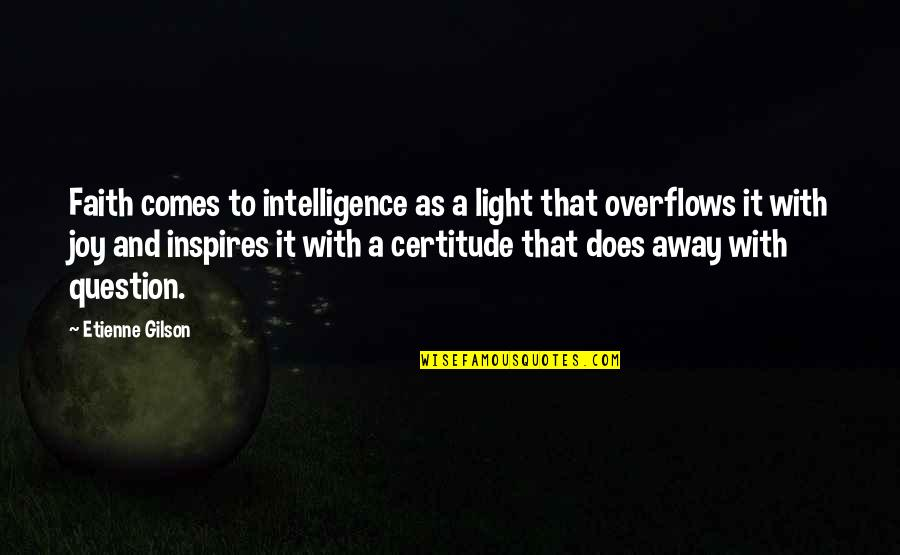 Etienne Gilson Quotes By Etienne Gilson: Faith comes to intelligence as a light that