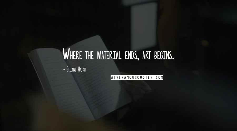 Etienne Hajdu quotes: Where the material ends, art begins.