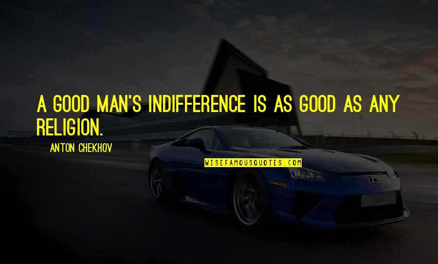 Ettore Moretti Quotes By Anton Chekhov: A good man's indifference is as good as