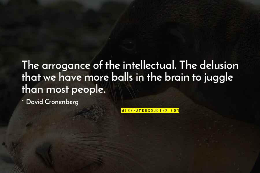 Ettore Moretti Quotes By David Cronenberg: The arrogance of the intellectual. The delusion that