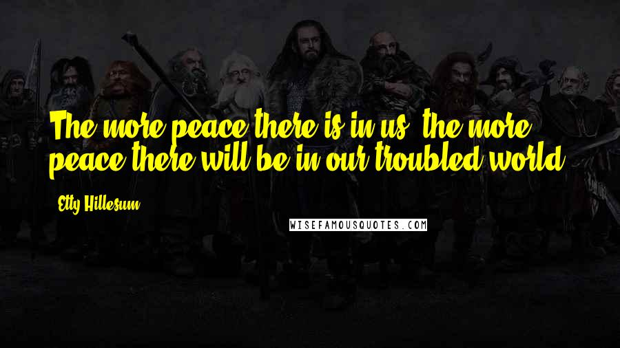 Etty Hillesum quotes: The more peace there is in us, the more peace there will be in our troubled world.