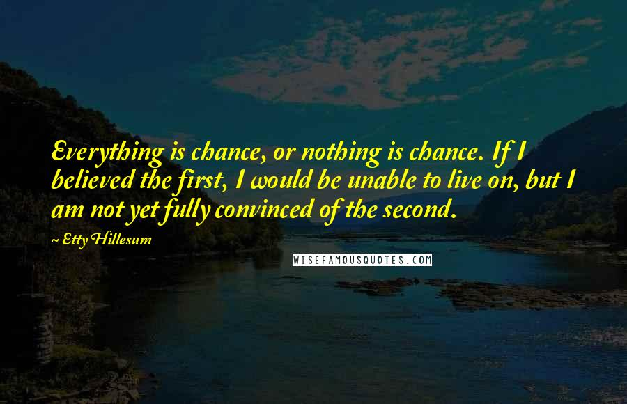 Etty Hillesum quotes: Everything is chance, or nothing is chance. If I believed the first, I would be unable to live on, but I am not yet fully convinced of the second.