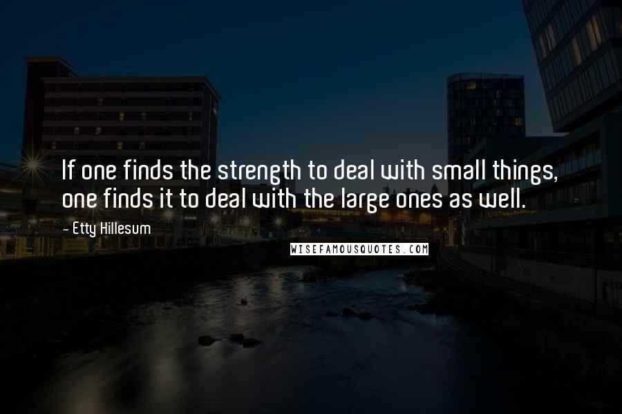 Etty Hillesum quotes: If one finds the strength to deal with small things, one finds it to deal with the large ones as well.